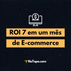 Case de Sucesso NoTopo: ROI 7 em um mês de e-commerce
