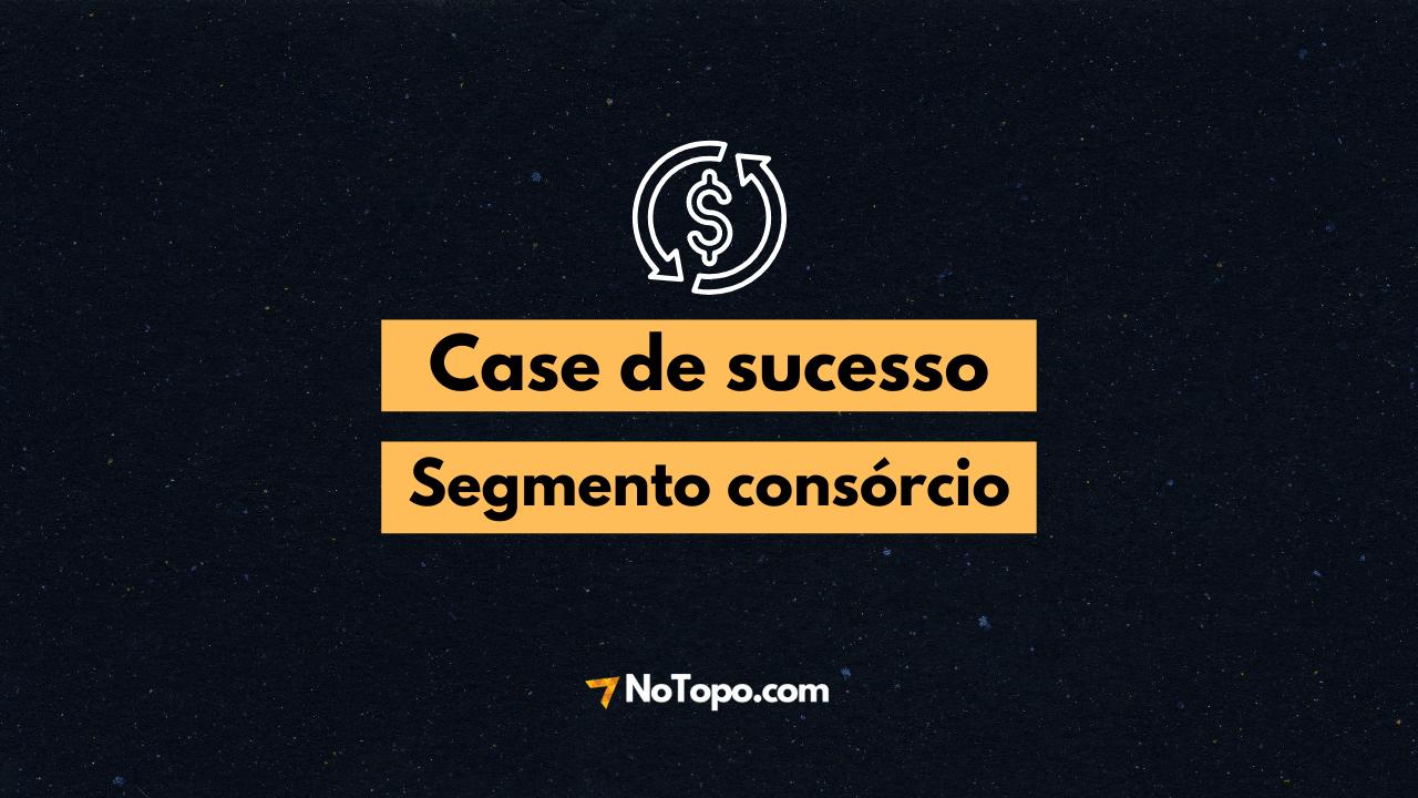 Case de sucesso NoTopo: Segmento consórcio